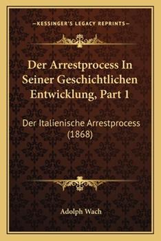 Paperback Der Arrestprocess In Seiner Geschichtlichen Entwicklung, Part 1: Der Italienische Arrestprocess (1868) Book