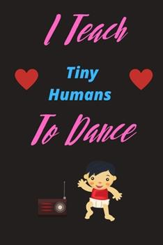 Paperback I Teach Tiny Humans To Dance | Show Your Dance Teacher You Care With This Lovely Notebook: 120 Lined Pages 6 x 9 Journal | Ideal Appreciation Gift For ... Inc Tap Ballet Ballroom Modern Contemporary Book