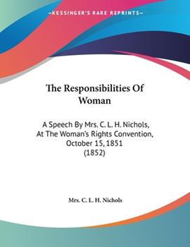 Paperback The Responsibilities of Woman : A Speech by Mrs. C. L. H. Nichols, at the Woman's Rights Convention, October 15, 1851 (1852) Book