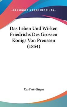 Hardcover Das Leben und Wirken Friedrichs des Grossen Konigs Von Preussen Book