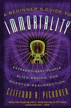 A Beginner's Guide to Immortality: Extraordinary People, Alien Brains, and Quantum Resurrection 1560259841 Book Cover