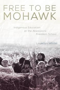Free to Be Mohawk: Indigenous Education at the Akwesasne Freedom School (Volume 12) (New Directions in Native American Studies Series) - Book #12 of the New Directions in Native American Studies