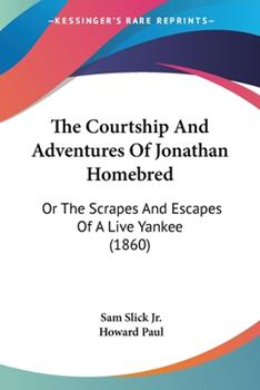 Paperback The Courtship and Adventures of Jonathan Homebred : Or the Scrapes and Escapes of A Live Yankee (1860) Book