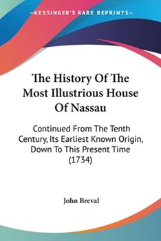 Paperback The History of the Most Illustrious House of Nassau : Continued from the Tenth Century, Its Earliest Known Origin, down to This Present Time (1734) Book