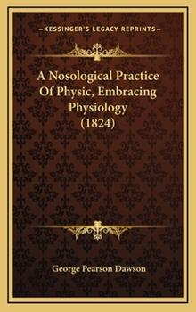 Hardcover A Nosological Practice of Physic, Embracing Physiology Book