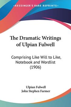 Paperback The Dramatic Writings of Ulpian Fulwell: Comprising Like Will to Like, Notebook and Wordlist (1906) Book