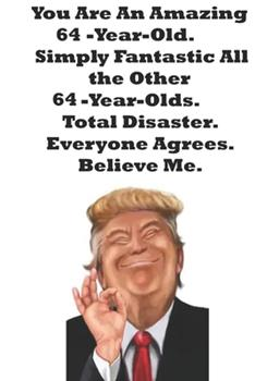 Paperback You Are An Amazing 64-Year-Old Simply Fantastic All the Other 64-Year-Olds. Total Disaster. Everyone Agrees. Believe Me.: Donald Trump 64 Birthday ... 100 Pages, Soft Matte Cover, 6 x 9 In Book