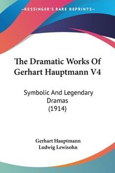 Paperback The Dramatic Works of Gerhart Hauptmann V4 : Symbolic and Legendary Dramas (1914) Book
