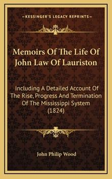 Hardcover Memoirs of the Life of John Law of Lauriston : Including A Detailed Account of the Rise, Progress and Termination of the Mississippi System (1824) Book