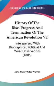 Hardcover History of the Rise, Progress and Termination of the American Revolution V2: Interspersed with Biographical, Political and Moral Observations (1805) Book