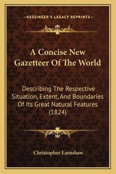 Paperback A Concise New Gazetteer of the World : Describing the Respective Situation, Extent, and Boundaries of Its Great Natural Features (1824) Book