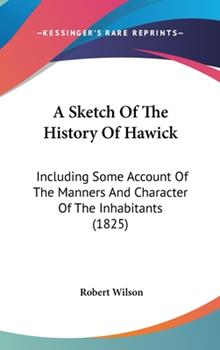 Hardcover A Sketch of the History of Hawick : Including Some Account of the Manners and Character of the Inhabitants (1825) Book