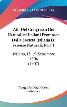 Hardcover Atti Del Congresso Dei Naturalisti Italiani Promosso Dalla Societa Italiana Di Scienze Naturali, Part : Milano, 15-19 Settembre 1906 (1907) Book