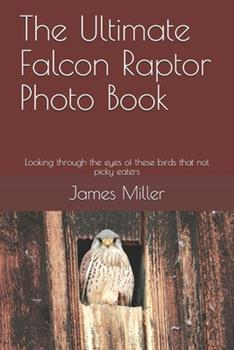 Paperback The Ultimate Falcon Raptor Photo Book: Looking through the eyes of these birds that not picky eaters Book
