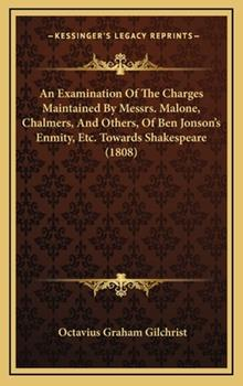 Hardcover An Examination of the Charges Maintained by Messrs Malone, Chalmers, and Others, of Ben Jonson's Enmity, etc Towards Shakespeare Book