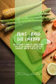 Paperback Plant - Based Diet Cookbook: The Beginner's Guide to a Plant-Based Diet to Live Healthier, Lose Weight Naturally, and Be Your Best Self Book