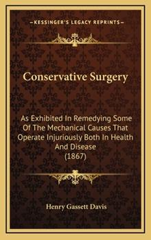 Hardcover Conservative Surgery: As Exhibited in Remedying Some of the Mechanical Causes That Operate Injuriously Both in Health and Disease (1867) Book