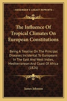 Paperback The Influence of Tropical Climates on European Constitutions : Being A Treatise on the Principal Diseases Incidental to Europeans in the East and West Book