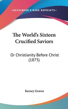 Hardcover The World's Sixteen Crucified Saviors: Or Christianity Before Christ (1875) Book