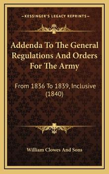 Hardcover Addenda to the General Regulations and Orders for the Army : From 1836 to 1839, Inclusive (1840) Book