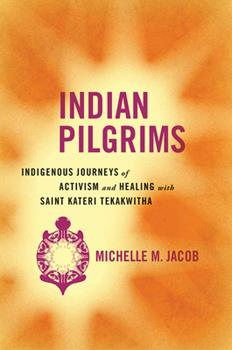 Indian Pilgrims: Indigenous Journeys of Activism and Healing with Saint Kateri Tekakwitha - Book  of the Critical Issues in Indigenous Studies