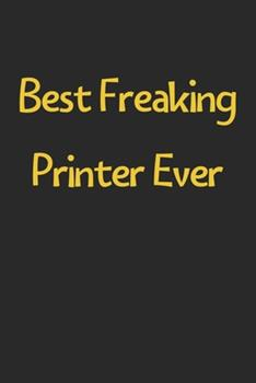 Paperback Best Freaking Printer Ever : Lined Journal, 120 Pages, 6 X 9, Funny Printer Gift Idea, Black Matte Finish (Best Freaking Printer Ever Journal) Book