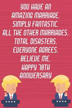 Paperback You Have an Amazing Marriage Simply Fantastic All the Other Marriages Total Disasters Everyone Agrees Believe Me Happy 78th Anniversary : Funny Donald Trump Anniversary Card / Journal / Notebook Gag Gift Idea Way Better Then a Card (6x9 - 110 Lined Pages) Book