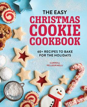 Paperback The Easy Christmas Cookie Cookbook : 60+ Recipes to Bake for the Holidays Book