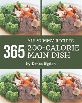Paperback Ah! 365 Yummy 200-Calorie Main Dish Recipes: From The Yummy 200-Calorie Main Dish Cookbook To The Table Book