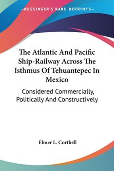 Paperback The Atlantic And Pacific Ship-Railway Across The Isthmus Of Tehuantepec In Mexico: Considered Commercially, Politically And Constructively Book