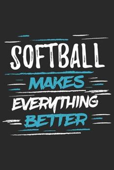 Paperback Softball Makes Everything Better : Funny Cool Softball Journal - Notebook - Workbook - Diary - Planner - 6x9 - 120 Dot Grid Pages with a Quote on the Cover. Cute Gift for All Softball Players, Clubs, Teams, Softball Coaches and Supporters Book