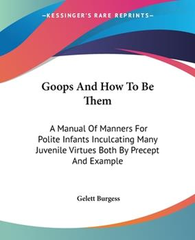 Paperback Goops And How To Be Them: A Manual Of Manners For Polite Infants Inculcating Many Juvenile Virtues Both By Precept And Example Book