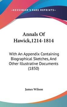 Hardcover Annals of Hawick,1214-1814 : With an Appendix Containing Biographical Sketches, and Other Illustrative Documents (1850) Book