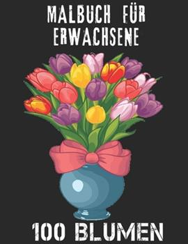 Paperback 100 Blumen Malbuch f?r Erwachsene: 100 Blumen Malbuch f?r Erwachsene World of Flowers Malbuch zur Entspannung f?r Erwachsene 100 Inspirierende Blumenm [German] Book