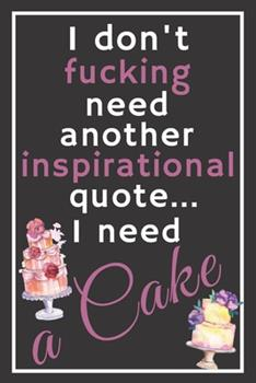 Paperback I Don't Fucking Need Another Inspirational Quote... I Need a Cake : Perfect Gift for Confectioners and Sweet Lovers, 120 Pages Blank Lined Notebook with Custom Soft Cover, 6 X 9, Ideal for Notes, Office, Homework and Much More! Book