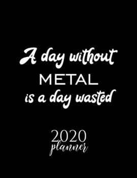 Paperback A Day Without Metal Is a Day Wasted 2020 Planner : Nice 2020 Calendar for Metal Fan - Christmas Gift Idea Metal Theme - Metal Lover Journal for 2020 - 120 Pages 8. 5x11 Inches Book