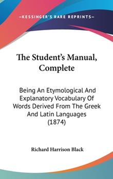 Hardcover The Student's Manual, Complete: Being An Etymological And Explanatory Vocabulary Of Words Derived From The Greek And Latin Languages (1874) Book