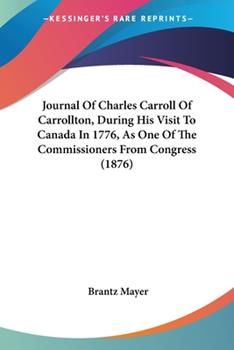 Paperback Journal of Charles Carroll of Carrollton, During His Visit to Canada in 1776, As One of the Commissioners from Congress Book