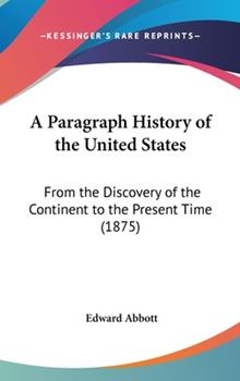 Hardcover A Paragraph History of the United States : From the Discovery of the Continent to the Present Time (1875) Book