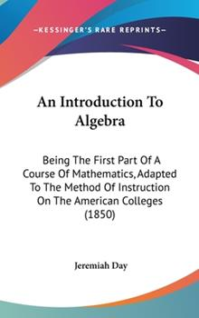 Hardcover An Introduction To Algebra: Being The First Part Of A Course Of Mathematics, Adapted To The Method Of Instruction On The American Colleges (1850) Book