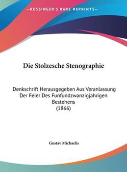 Hardcover Die Stolzesche Stenographie : Denkschrift Herausgegeben Aus Veranlassung der Feier des Funfundzwanzigjahrigen Bestehens (1866) Book