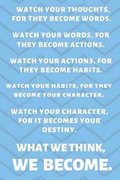 Paperback Watch Your Thoughts, for They Become Your Words. Watch Your Words, for They Become Your Actions. Watch Your Actions, for They Become Your Habits. Watch Your Habits, for They Become Your Character. Watch Your Character, for It Becomes Your Destiny. What We Book