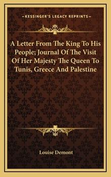 Hardcover A Letter from the King to His People; Journal of the Visit of Her Majesty the Queen to Tunis, Greece and Palestine Book