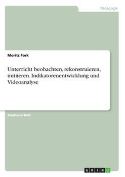 Paperback Unterricht beobachten, rekonstruieren, initiieren. Indikatorenentwicklung und Videoanalyse [German] Book