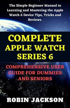 Paperback Complete Apple Watch Series 6 Comprehensive User Guide for Dummies and Seniors: The Simple Beginner Manual to Learning, and Mastering the Apple Watch Book