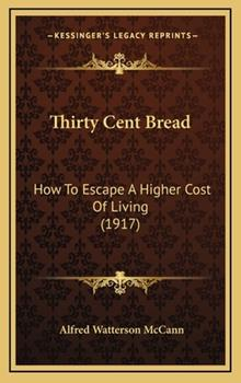 Hardcover Thirty Cent Bread : How to Escape A Higher Cost of Living (1917) Book