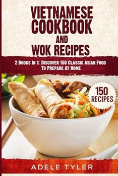 Paperback Vietnamese Cookbook And Wok Recipes: 2 Books In 1: Discover 150 Classic Asian Food To Prepare At Home Book