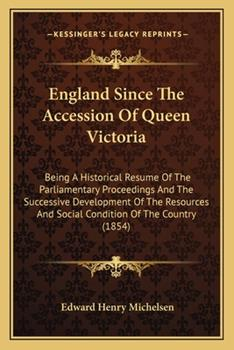 Paperback England Since The Accession Of Queen Victoria: Being A Historical Resume Of The Parliamentary Proceedings And The Successive Development Of The Resour Book