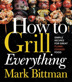 How to Grill Everything: Simple Recipes for Great Flame-Cooked Food 0544790308 Book Cover