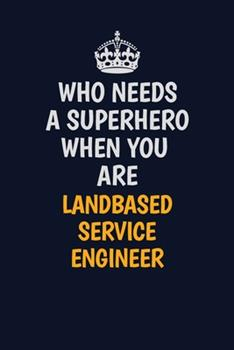 Paperback Who Needs a Superhero When You Are Landbased Service Engineer : Career Journal, Notebook and Writing Journal for Encouraging Men, Women and Kids. a Framework for Building Your Career Book